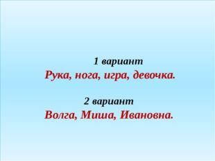 1 вариант Рука, нога, игра, девочка. 2 вариант Волга, Миша, Ивановна.