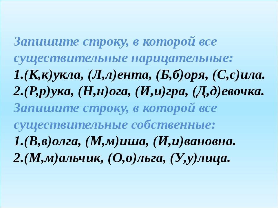 Запишите строку, в которой все существительные нарицательные: 1.(К,к)укла, (...