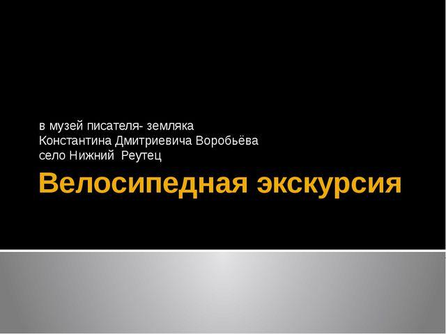 Велосипедная экскурсия в музей писателя- земляка Константина Дмитриевича Воро...