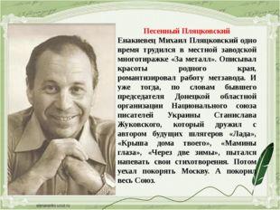 Песенный Пляцковский Енакиевец Михаил Пляцковский одно время трудился в местн