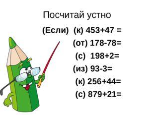 Посчитай устно (Если) (к) 453+47 = (от) 178-78= (с) 198+2= (из) 93-3= (к) 256