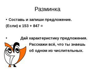 Разминка Составь и запиши предложение. (Если) к 153 + 847 = Дай характеристик