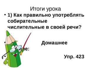 Итоги урока 1) Как правильно употреблять собирательные числительные в своей р