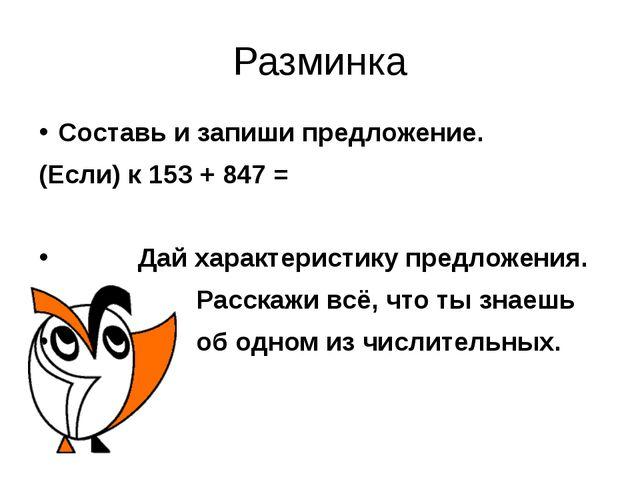 Разминка Составь и запиши предложение. (Если) к 153 + 847 = Дай характеристик...
