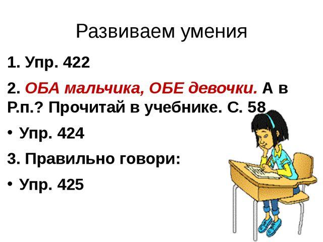 Развиваем умения 1. Упр. 422 2. ОБА мальчика, ОБЕ девочки. А в Р.п.? Прочитай...