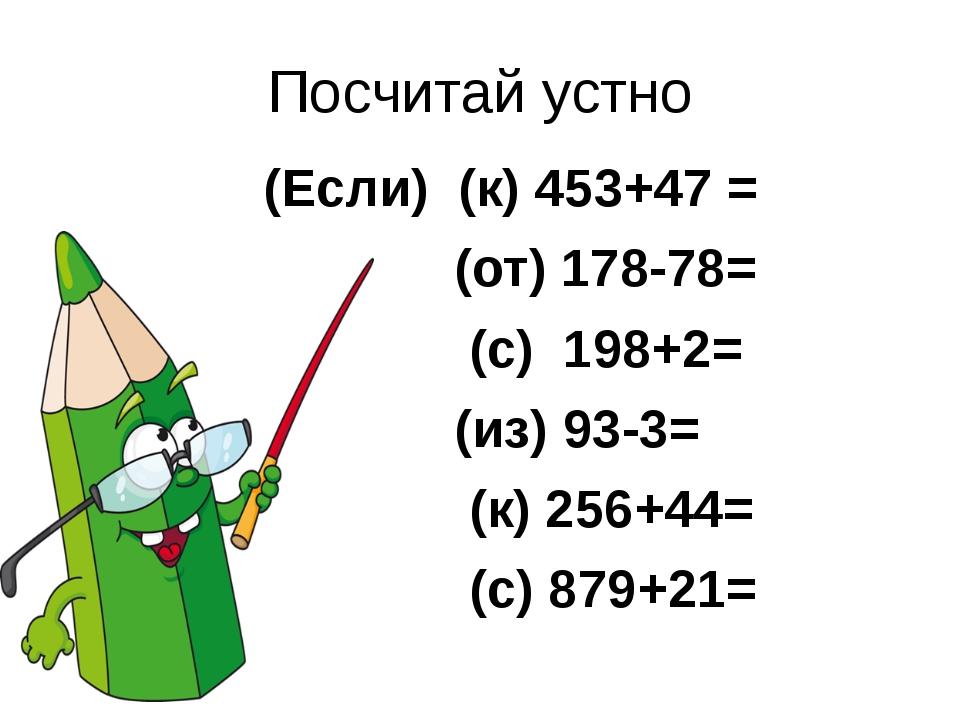 Посчитай устно (Если) (к) 453+47 = (от) 178-78= (с) 198+2= (из) 93-3= (к) 256...