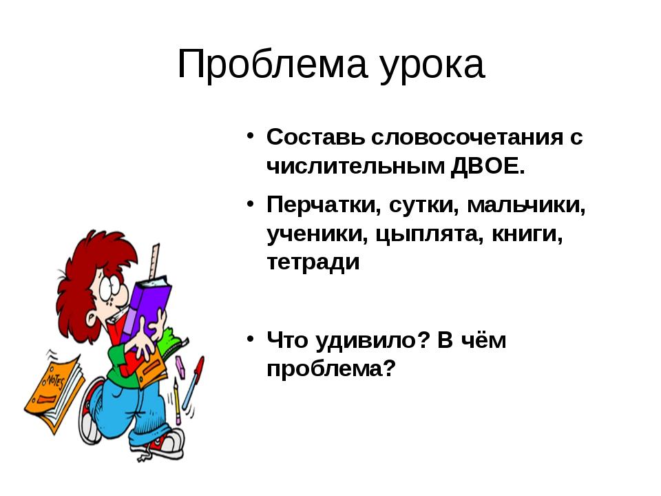Проблема урока Составь словосочетания с числительным ДВОЕ. Перчатки, сутки, м...
