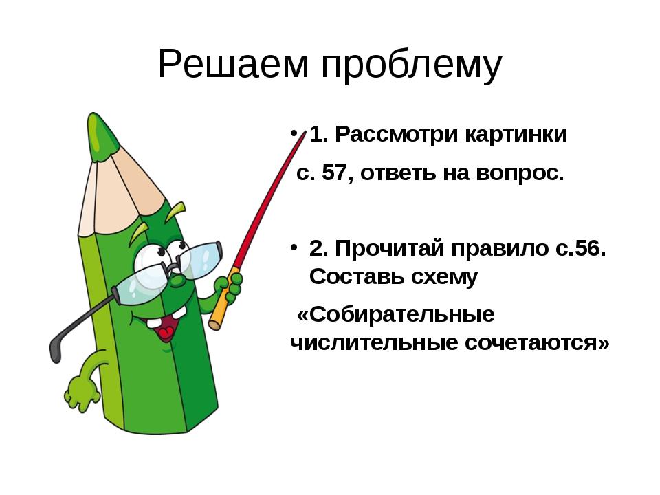 Решаем проблему 1. Рассмотри картинки с. 57, ответь на вопрос. 2. Прочитай пр...