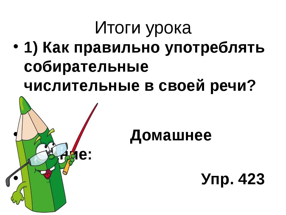 Итоги урока 1) Как правильно употреблять собирательные числительные в своей р...