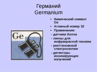 Германий Germanium Химический символ Ge Атомный номер 32 Применения: - датчик