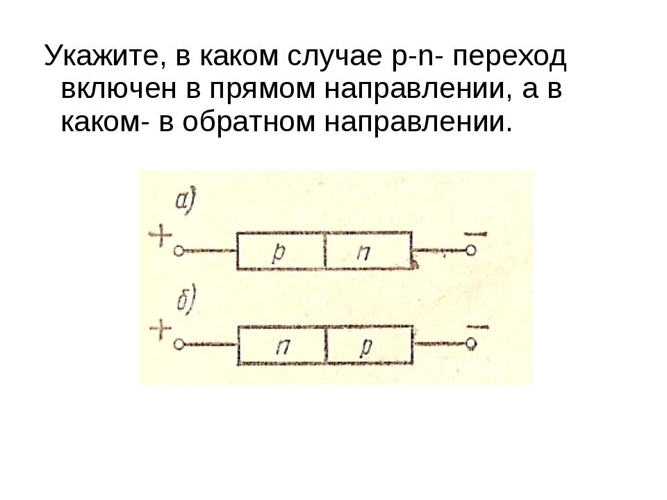 Укажите, в каком случае р-n- переход включен в прямом направлении, а в каком...