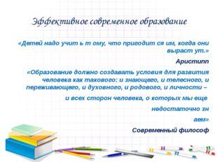 Эффективное современное образование «Детей надо учит ь т ому, что пригодит ся