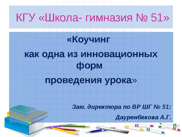 КГУ «Школа- гимназия № 51» «Коучинг как одна из инновационных форм проведени...