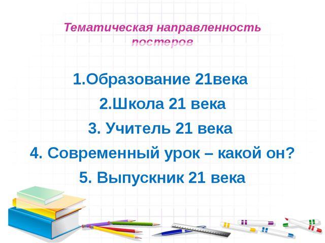Тематическая направленность постеров 1.Образование 21века 2.Школа 21 века 3....