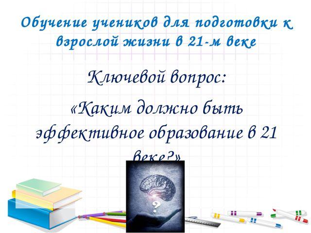 Обучение учеников для подготовки к взрослой жизни в 21-м веке Ключевой вопрос...