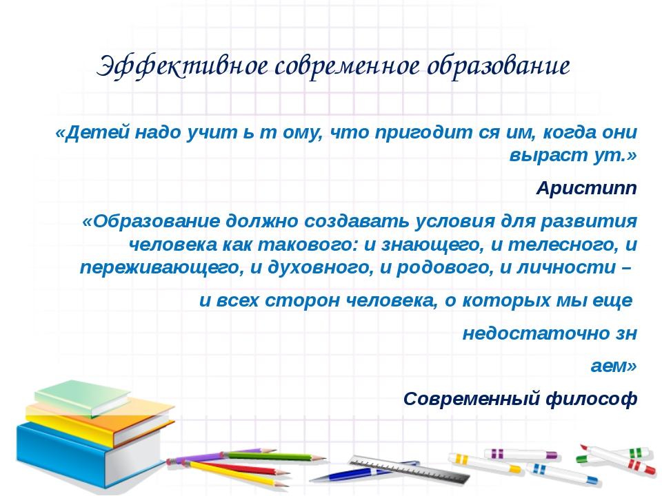 Эффективное современное образование «Детей надо учит ь т ому, что пригодит ся...