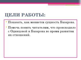 ЦЕЛИ РАБОТЫ: Показать, как меняется сущность Базарова. Помочь понять читателя