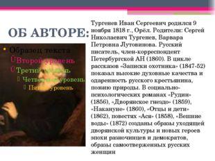 ОБ АВТОРЕ: Тургенев Иван Сергеевич родился 9 ноября 1818 г., Орёл. Родители: