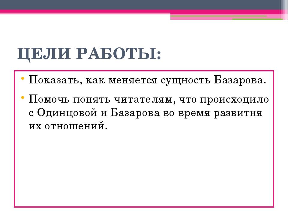 ЦЕЛИ РАБОТЫ: Показать, как меняется сущность Базарова. Помочь понять читателя...