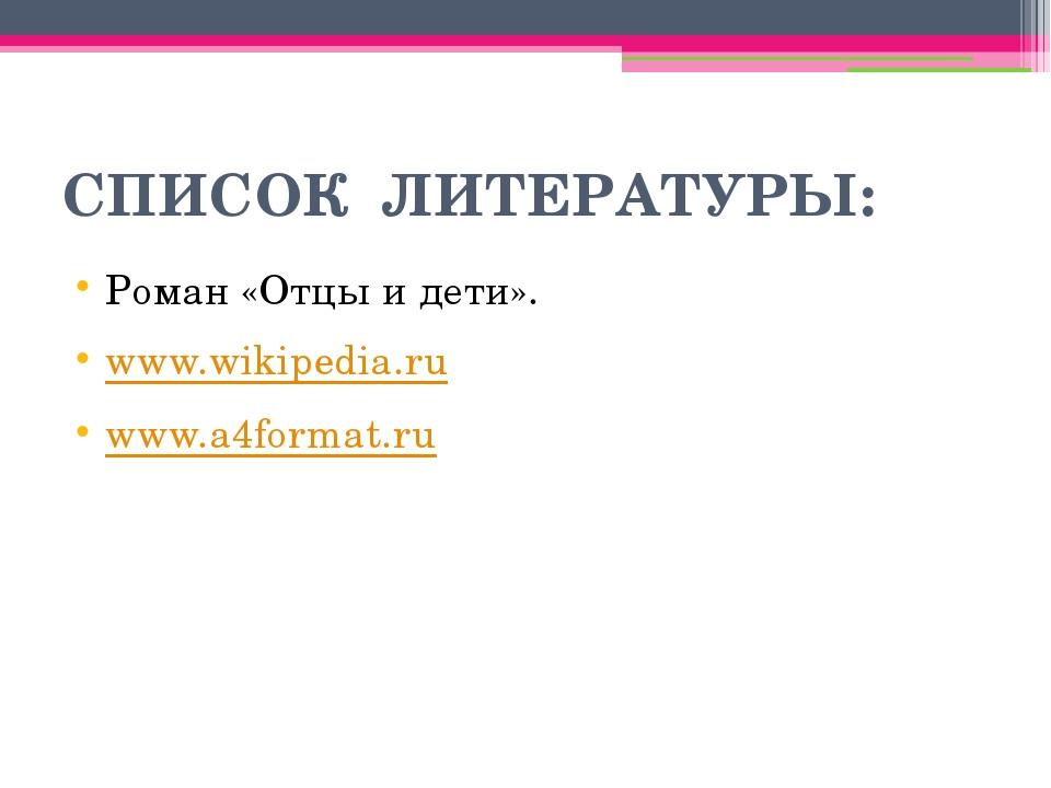 СПИСОК ЛИТЕРАТУРЫ: Роман «Отцы и дети». www.wikipedia.ru www.a4format.ru