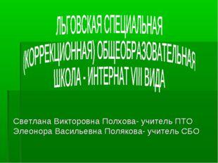 Светлана Викторовна Полхова- учитель ПТО Элеонора Васильевна Полякова- учите