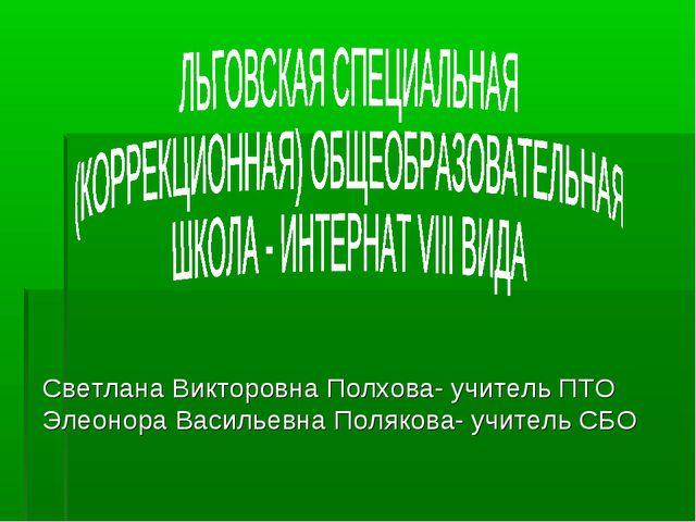 Светлана Викторовна Полхова- учитель ПТО Элеонора Васильевна Полякова- учите...