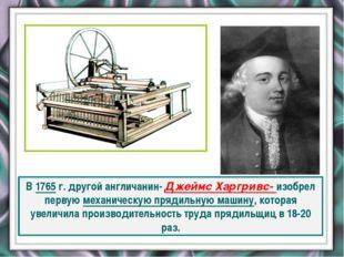 В 1765 г. другой англичанин- Джеймс Харгривс- изобрел первую механическую пр