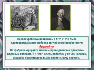 Первая фабрика появилась в 1771 г. это была хлопкопрядильная фабрика английс