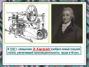 В 1767 г. священник Э. Картрайт изобрел новый ткацкий станок, увеличивший пр