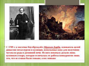 С 1709г. в местечке Коулбрукдэйл Абрахам Дарби, основатель целой династии м
