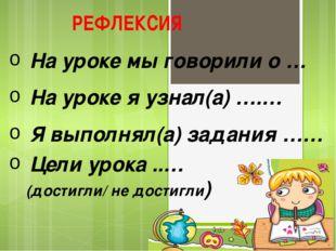 На уроке мы говорили о … На уроке я узнал(а) ….… Я выполнял(а) задания …… Цел
