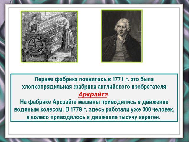 Первая фабрика появилась в 1771 г. это была хлопкопрядильная фабрика английс...