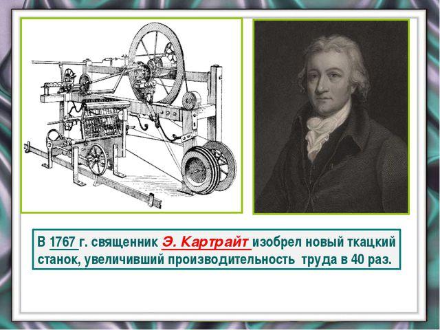 В 1767 г. священник Э. Картрайт изобрел новый ткацкий станок, увеличивший пр...