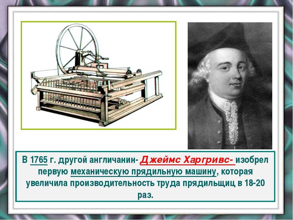 В 1765 г. другой англичанин- Джеймс Харгривс- изобрел первую механическую пр...