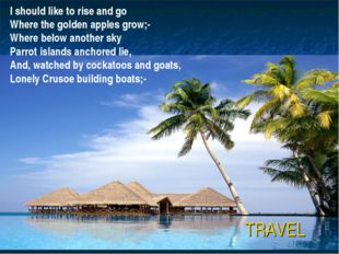 TRAVEL I should like to rise and go Where the golden apples grow;- Where belo