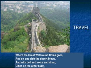 TRAVEL Where the Great Wall round China goes, And on one side the desert blow
