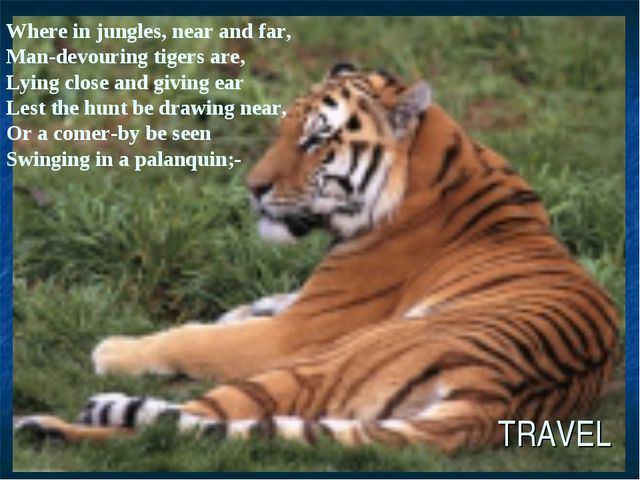 TRAVEL Where in jungles, near and far, Man-devouring tigers are, Lying close...