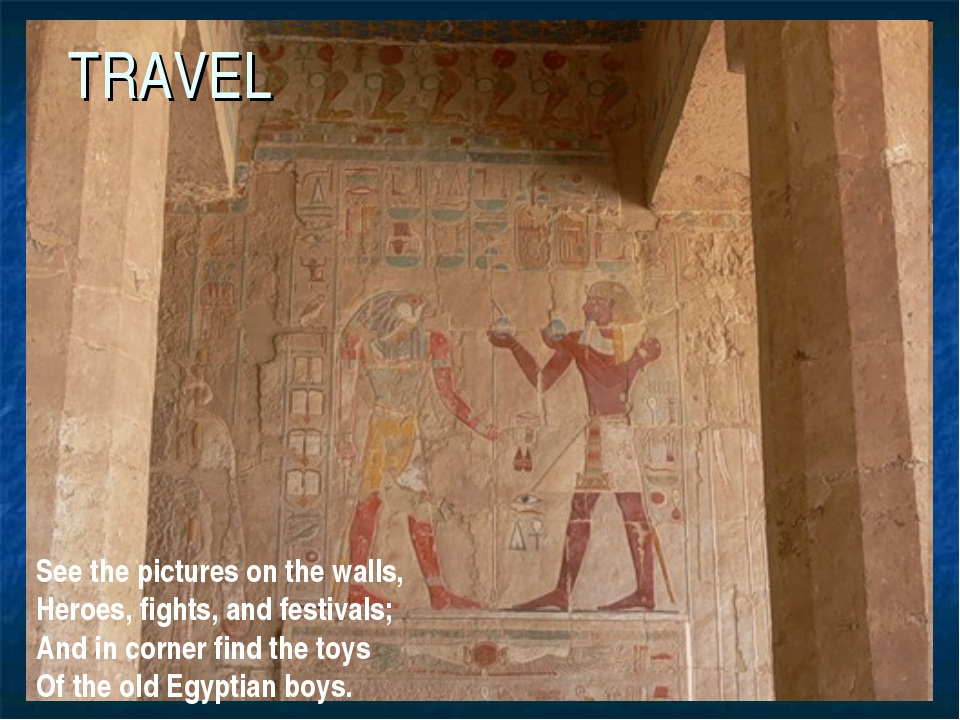 TRAVEL See the pictures on the walls, Heroes, fights, and festivals; And in c...