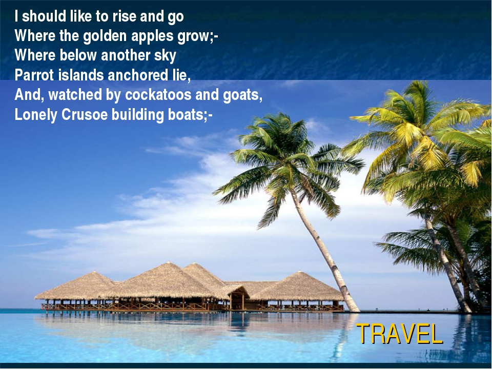 TRAVEL I should like to rise and go Where the golden apples grow;- Where belo...