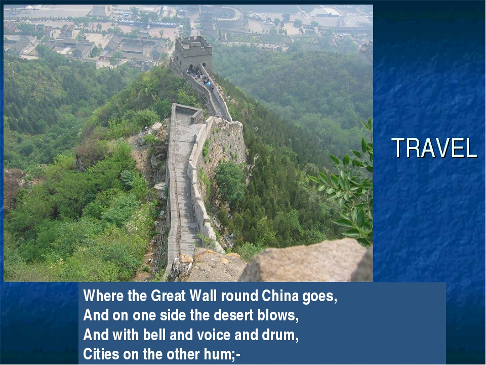 TRAVEL Where the Great Wall round China goes, And on one side the desert blow...