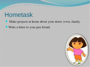 Hometask Make projects at home about your street, town, family. Write a lette