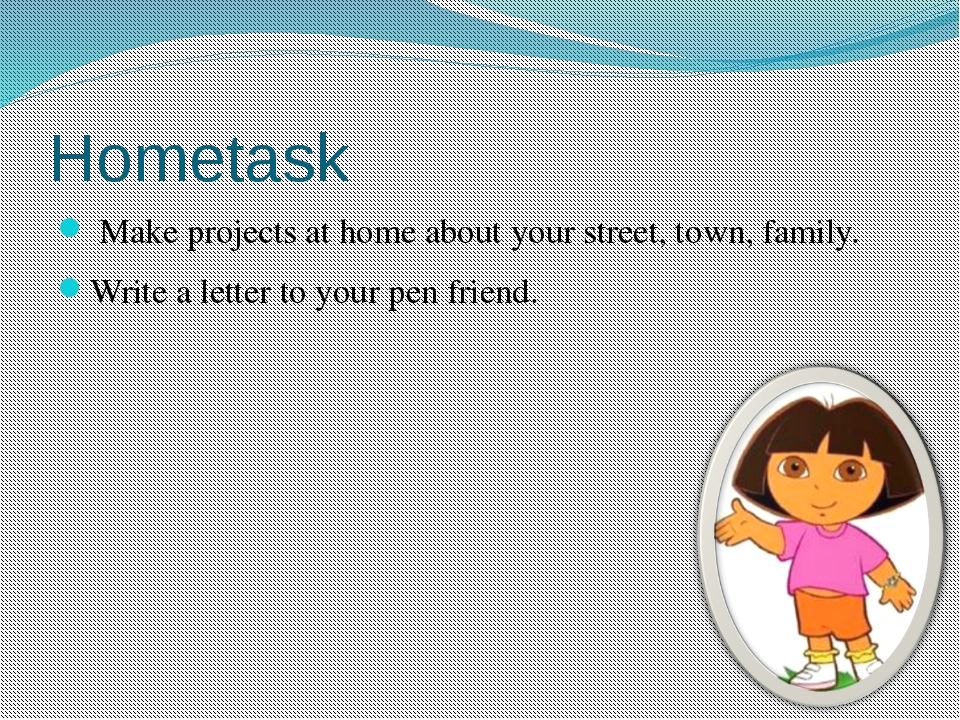 Hometask Make projects at home about your street, town, family. Write a lette...