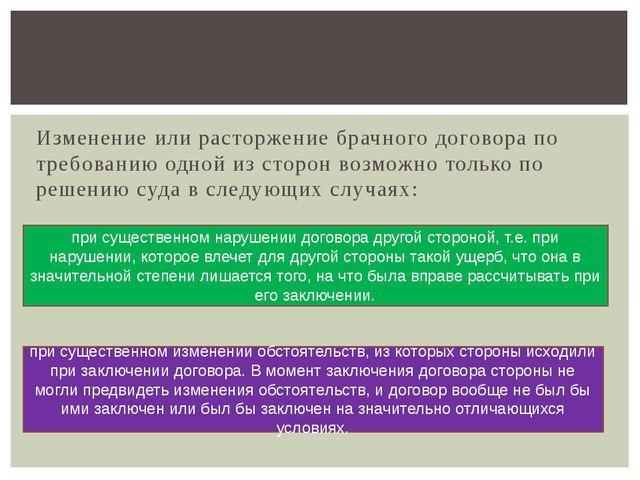 Изменение или расторжение брачного договора по требованию одной из сторон воз...