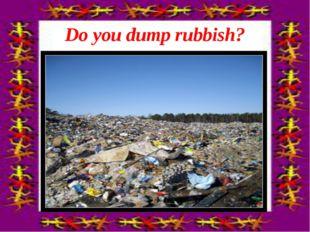Do you dump rubbish?
