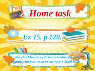 Ex 15. p 120. Home task In the chart below write the activities you can organ