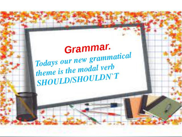 Grammar. Todays our new grammatical theme is the modal verb SHOULD/SHOULDN`T