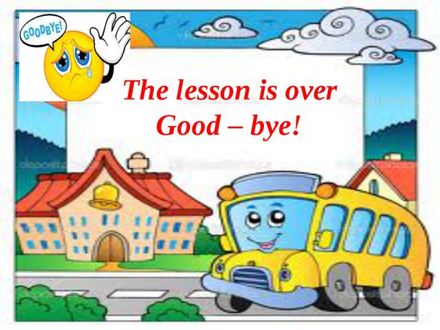 The lesson is over Good – bye!