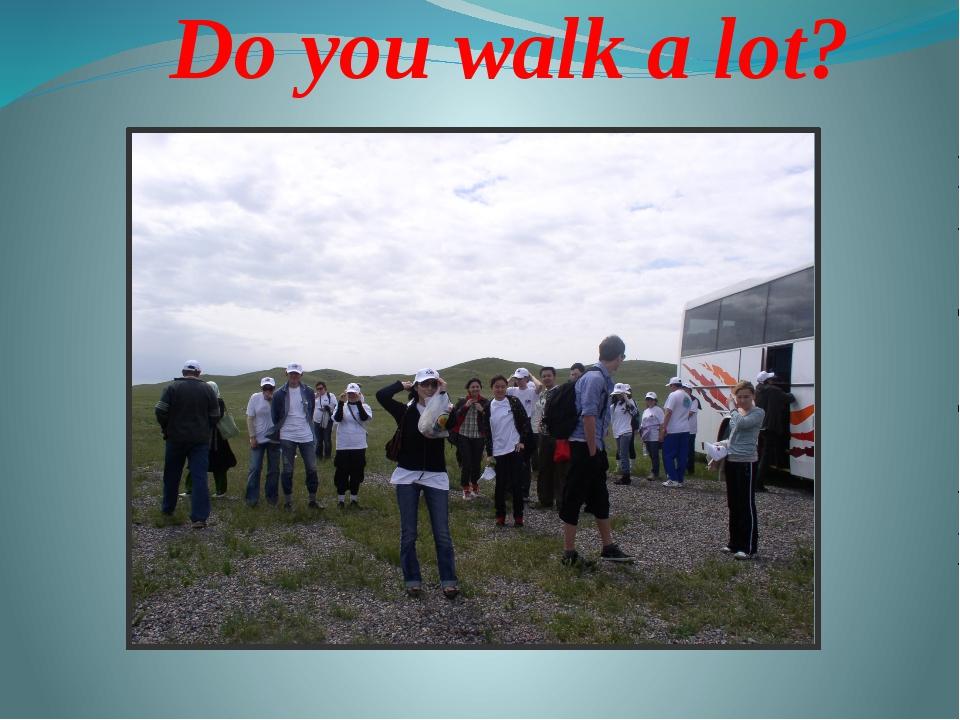 Do you walk a lot?