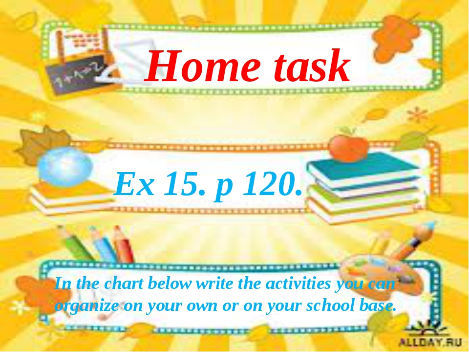Ex 15. p 120. Home task In the chart below write the activities you can organ...