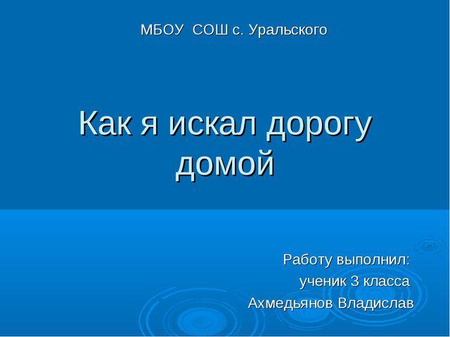 Как я искал дорогу домой Работу выполнил: ученик 3 класса Ахмедьянов Владисла...